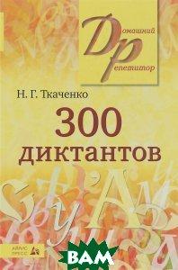 300 диктантов, Айрис-пресс, Н. Г. Ткаченко, 978-5-8112-6158-1  - купить со скидкой