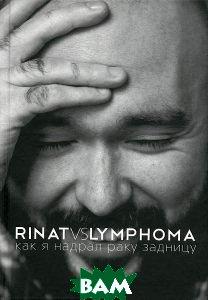 Купить Rinat VS Lymphoma. Как я надрал раку задницу, АСТ, Ринат Каримов, 978-5-17-094000-4