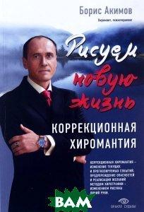 Купить Рисуем новую жизнь. Коррекционная хиромантия, ЭКСМО, Борис Акимов, 978-5-699-84531-6