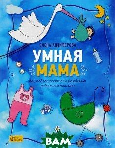 Купить Умная мама. Как подготовиться к рождению ребенка за три дня, Альпина Паблишер, Елена Анциферова, 978-5-9614-4814-6