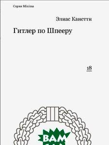 Купить Гитлер по Шпееру. Выпуск 18, Ad Marginem Press, Элиас Канетти, 978-5-91103-270-8