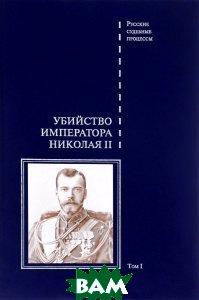 Убийство императора Николая II. Том 1