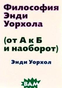 Философия Энди Уорхола (От А к Б и наоборот), Ад Маргинем Пресс, Уорхол Энди, 978-5-91103-267-8  - купить со скидкой