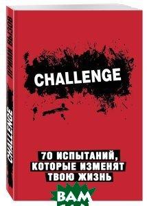 Купить Challenge. 70 испытаний, которые изменят твою жизнь, ЭКСМО, 978-5-699-88507-7