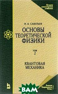 Купить Основы теоретической физики. Учебник. В 2 томах. Том 2. Квантовая механика, Лань, И. В. Савельев, 978-5-8114-0618-0