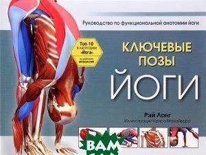 Купить Ключевые позы йоги. Руководство по функциональной анатомии йоги, ПОПУРРИ, Рэй Лонг, 978-985-15-2820-8
