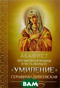 Акафист Пресвятой Богородице в честь иконы Ее `Умиление` Серафимо-Дивеевская