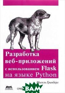 Купить Разработка веб-приложений с использованием Flask на языке Python, ДМК Пресс, Мигель Гринберг, 978-1-449-37262-0