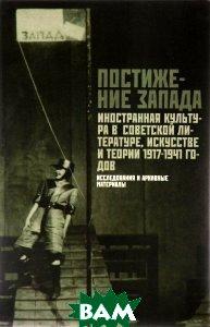 Постижение Запада. Иностранная культура в советской литературе, искусстве и теории. 1917-1941 гг. Исследования и архивные материалы