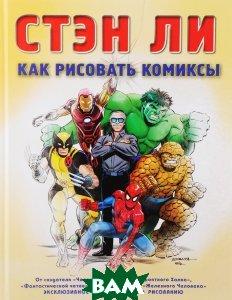 Купить Как рисовать комиксы. Эксклюзивное руководство по рисованию, ЭКСМО, Стэн Ли, 978-5-699-54851-4