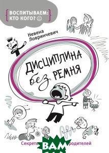 Купить Дисциплина без ремня. Секреты счастливых родителей, РОСМЭН, Невена Ловринчевич, 978-5-353-07842-5