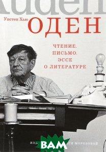 Купить Чтение. Письмо. Эссе о литературе, Ольги Морозовой, Уистен Хью Оден, 978-5-98695-074-7
