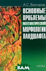 Купить Основные проблемы математической морфологии ландшафта, Наука, А. С. Викторов, 5-02-034055-3