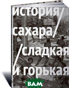 Купить История сахара. Сладкая и горькая, Альпина Паблишер, Питер Макиннис, 978-5-9614-5669-1