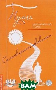 Купить Путь самосовершенствования, Амрита-Русь, Шри Ауробиндо и Мать, 978-5-413-01398-4