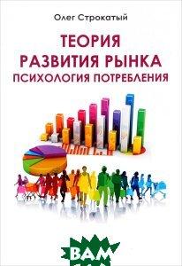 Купить Теория развития рынка. Психология потребления, Омега-Л, Олег Строкатый, 978-5-370-03871-6