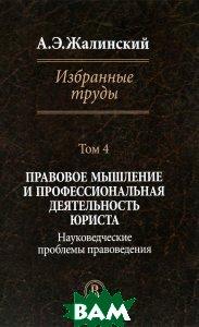Жалинский А.Э. Избранные труды. Правовое мышление и профессиональная деятельность юриста. Том IV