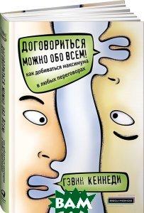 Купить Договориться можно обо всем! Как добиваться максимума в любых переговорах, Альпина Паблишер, Гэвин Кеннеди, 978-5-9614-6868-7