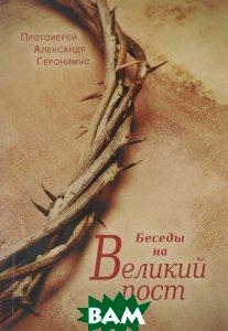 Купить Беседы на Великий пост, Сретенский монастырь, Протоиерей Александр Геронимус, 978-5-7533-1130-6