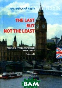 The Last But Not The Least:Английский язык. Лексико-грамматический практикум. Уровень В 2
