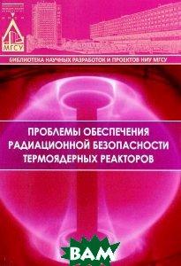 Купить Проблемы обеспечения радиационной безопасности термоядерных реакторов, НИУ МГСУ, А. П. Пустовгар, А. О. Адамцевич, Л. А. Шилова, С. А. Пашкевич, 978-5-7264-1219-1