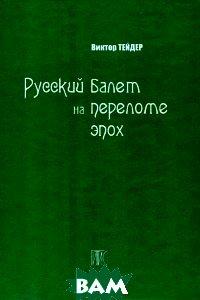 Купить Русский балет на переломе эпох, ГИТИС, Виктор Тейдер, 978-5-91328-169-2