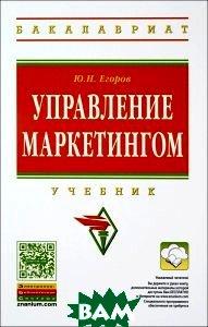 Купить Управление маркетингом. Учебник, ИНФРА-М, Ю. Н. Егоров, 978-5-16-102412-6