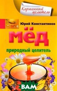 Купить Мед. Природный целитель, ЦЕНТРПОЛИГРАФ, Юрий Константинов, 978-5-227-06661-9