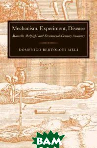 Mechanism, Experiment, Disease Marcello Malpighi and Seventeenth Century Anatomy