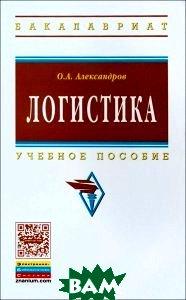 Купить Логистика. Учебное пособие, ИНФРА-М, О. А. Александров, 978-5-16-010001-2