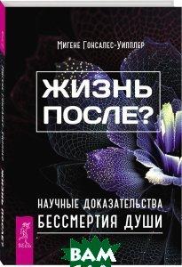 Купить Жизнь после? Научные доказательства бессмертия души, ИГ Весь, Мигене Гонсалес-Уипплер, 978-5-9573-3114-8