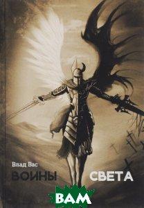 Купить Воины Света, Авторская книга, Влад Вас, 978-5-91945-932-3