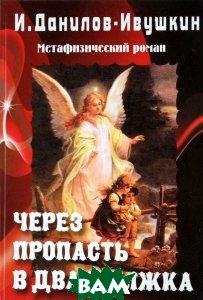 Купить Через пропасть в два прыжка. Метафизический роман. Книга 3 из трилогии, ПЕТРОПОЛИС, И. Данилов-Ивушкин, 978-5-9676-0483-6