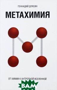 Купить Метахимия. От химии к антропной Вселенной, Буки Веди, Геннадий Длясин, 978-5-446502-27-1