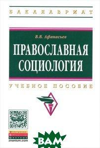 Купить Православная социология. Учебное пособие, ИНФРА-М, В. В. Афанасьев, 978-5-16-010237-5