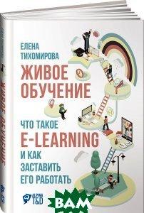 Купить Живое обучение. Что такое e-learning и как заставить его работать, Альпина Паблишер, Елена Тихомирова, 978-5-9614-5841-1