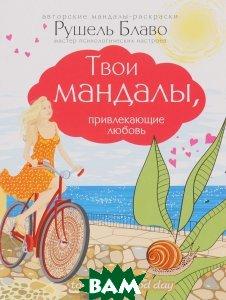Купить Твои мандалы, привлекающие любовь, ЭКСМО, Рушель Блаво, 978-5-699-88582-4