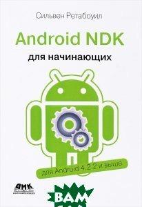 Купить Android NDK. Руководство для начинающих. Для Android 4.2.2 и выше, ДМК Пресс, Сильвен Ретабоуил, 978-1-78398-964-5