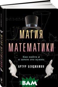 Купить Магия математики. Как найти x и зачем это нужно, Альпина Паблишер, Артур Бенджамин, 978-5-9614-6314-9