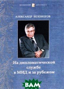 Купить На дипломатической службе в МИД и за рубежом, МГИМО-Университет, Александр Белоногов, 978-5-9228-1460-7