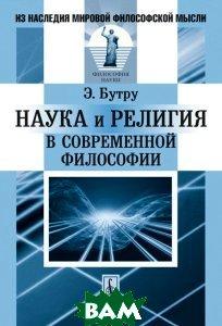 Купить Наука и религия в современной философии, КРАСАНД, Э. Бутру, 978-5-396-00717-8