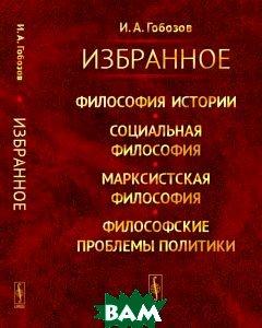 Купить Избранное. Философия истории. Социальная философия. Марксистская философия. Философские проблемы политики, ЛЕНАНД, И. А. Гобозов, 978-5-9710-3442-1