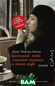 Купить Счастливые люди читают книжки и пьют кофе, АСТ, Аньес Мартен-Люган, 978-5-17-084298-8