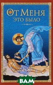 Купить От Меня это было, Сибирская Благозвонница, Архиепископ Никон (Рождественский), Митрополит Мануил (Лемешевский), 978-5-906853-18-9