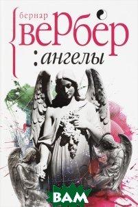 Купить Ангелы (изд. 2016 г. ), РИПОЛ КЛАССИК, Бернар Вербер, 978-5-386-09306-8