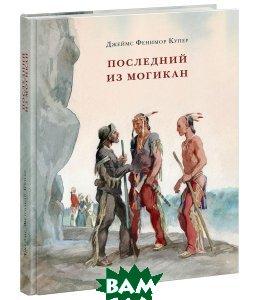 Купить Последний из Могикан, или повествование о 1757 годе, ЭКСМО, Джеймс Фенимор Купер, 978-5-699-77388-6