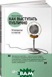 Купить Как выступать публично. 50 вопросов и ответов, Альпина Паблишер, Никита Непряхин, 978-5-9614-6728-4