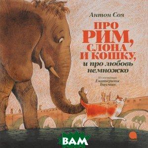 Купить Про Рим, слона и кошку, и про любовь немножко, Акварель, Антон Соя, 978-5-4453-1013-6
