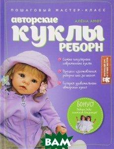 Купить Авторские куклы Реборн. Пошаговый мастер-класс, ЭКСМО, Алена Амфт, 978-5-699-86974-9