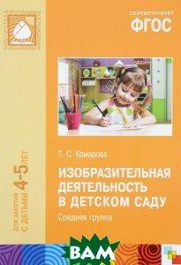 Купить Изобразительная деятельность в детском саду. Средняя группа. Для занятий с детьми 4-5 лет. ФГОС, Мозаика-Синтез, Т. С. Комарова, 978-5-43150-456-3